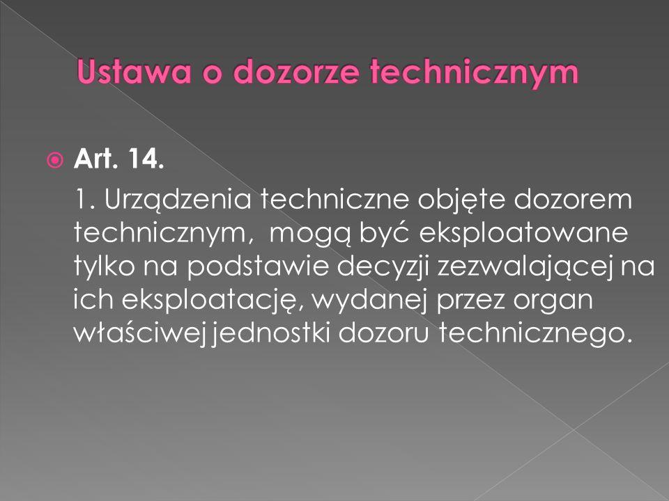 Art. 14. 1. Urządzenia techniczne objęte dozorem technicznym, mogą być eksploatowane tylko na podstawie decyzji zezwalającej na ich eksploatację, wyda