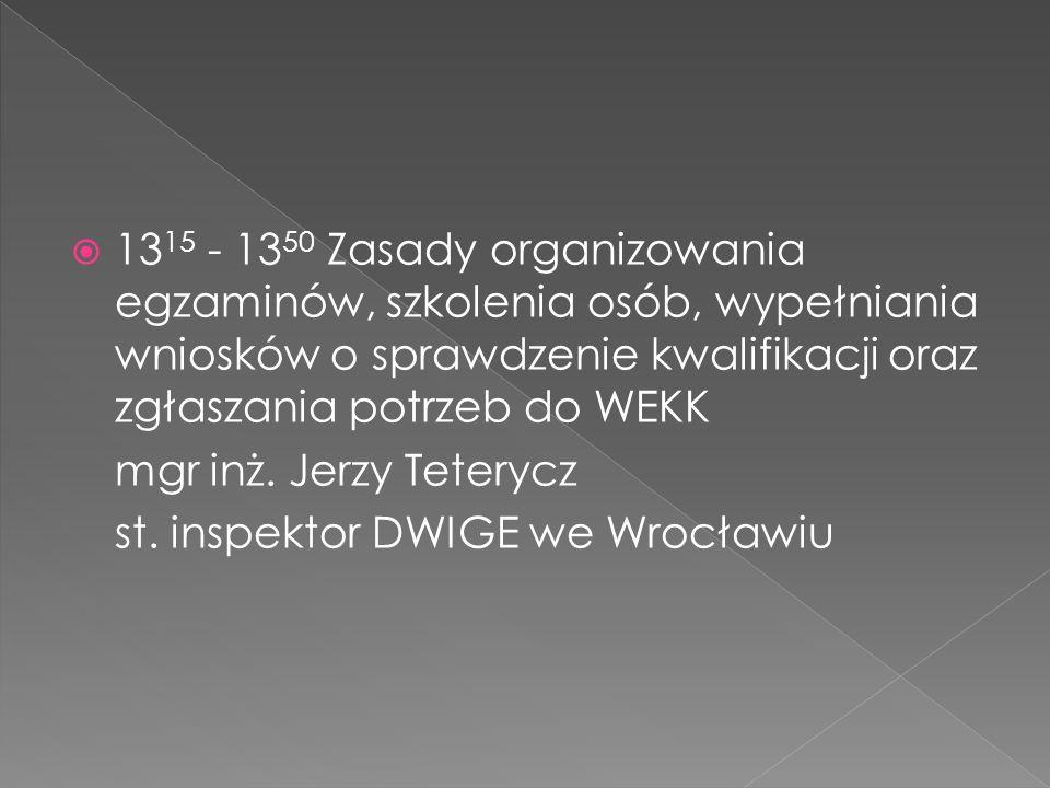 13 15 - 13 50 Zasady organizowania egzaminów, szkolenia osób, wypełniania wniosków o sprawdzenie kwalifikacji oraz zgłaszania potrzeb do WEKK mgr inż.