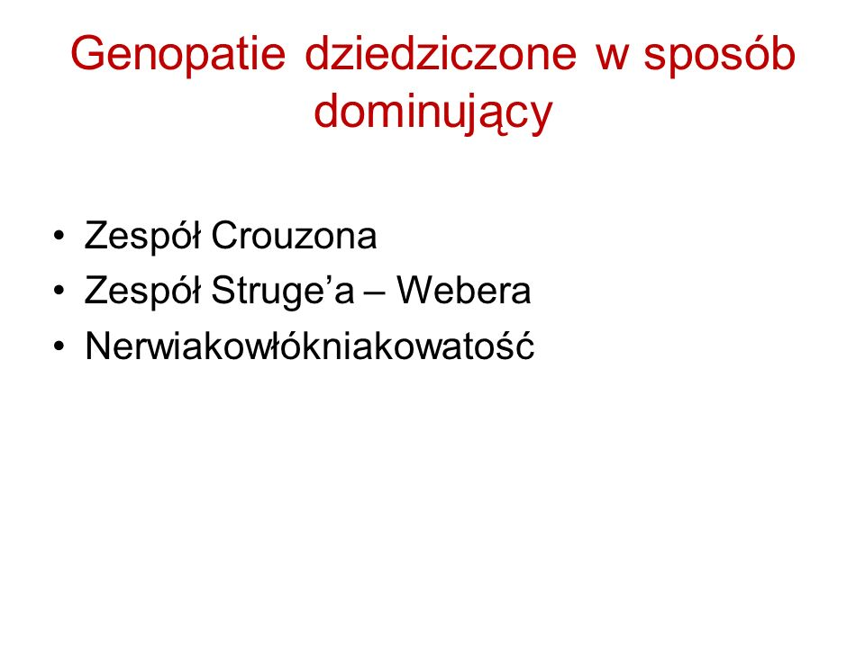 Genopatie dziedziczone w sposób dominujący Zespół Crouzona Zespół Strugea – Webera Nerwiakowłókniakowatość