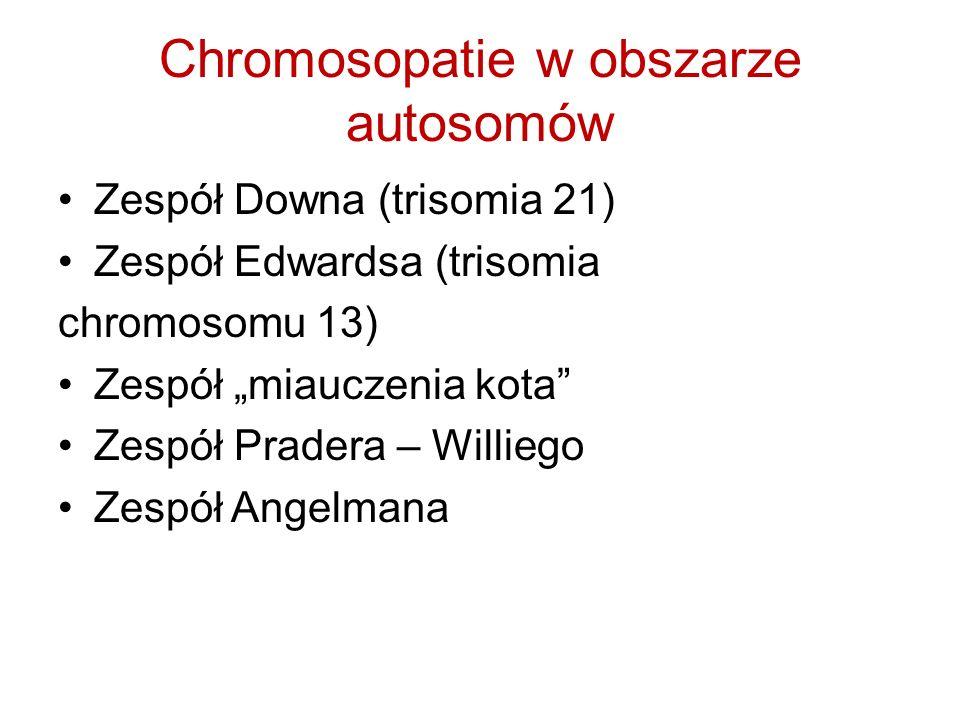 Chromosopatie w obszarze autosomów Zespół Downa (trisomia 21) Zespół Edwardsa (trisomia chromosomu 13) Zespół miauczenia kota Zespół Pradera – Willieg