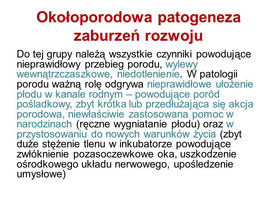 Okołoporodowa patogeneza zaburzeń rozwoju Do tej grupy należą wszystkie czynniki powodujące nieprawidłowy przebieg porodu, wylewy wewnątrzczaszkowe, n