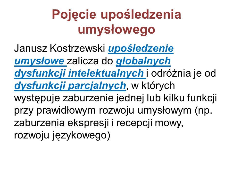 Pojęcie upośledzenia umysłowego Janusz Kostrzewski upośledzenie umysłowe zalicza do globalnych dysfunkcji intelektualnych i odróżnia je od dysfunkcji