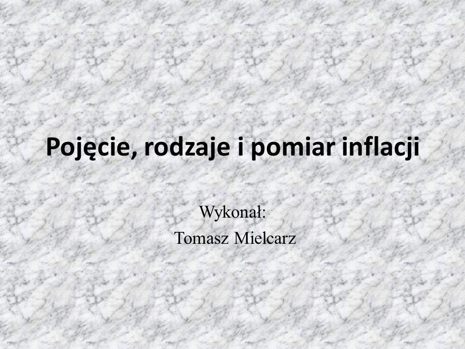 Pojęcie, rodzaje i pomiar inflacji Wykonał: Tomasz Mielcarz