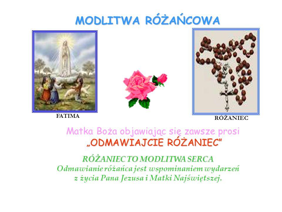 MODLITWA RÓŻAŃCOWA RÓŻANIEC TO MODLITWA SERCA Odmawianie różańca jest wspominaniem wydarzeń z życia Pana Jezusa i Matki Najświętszej. Matka Boża objaw