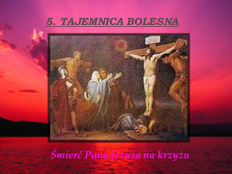 5. TAJEMNICA BOLESNA Śmierć Pana Jezusa na krzyżu