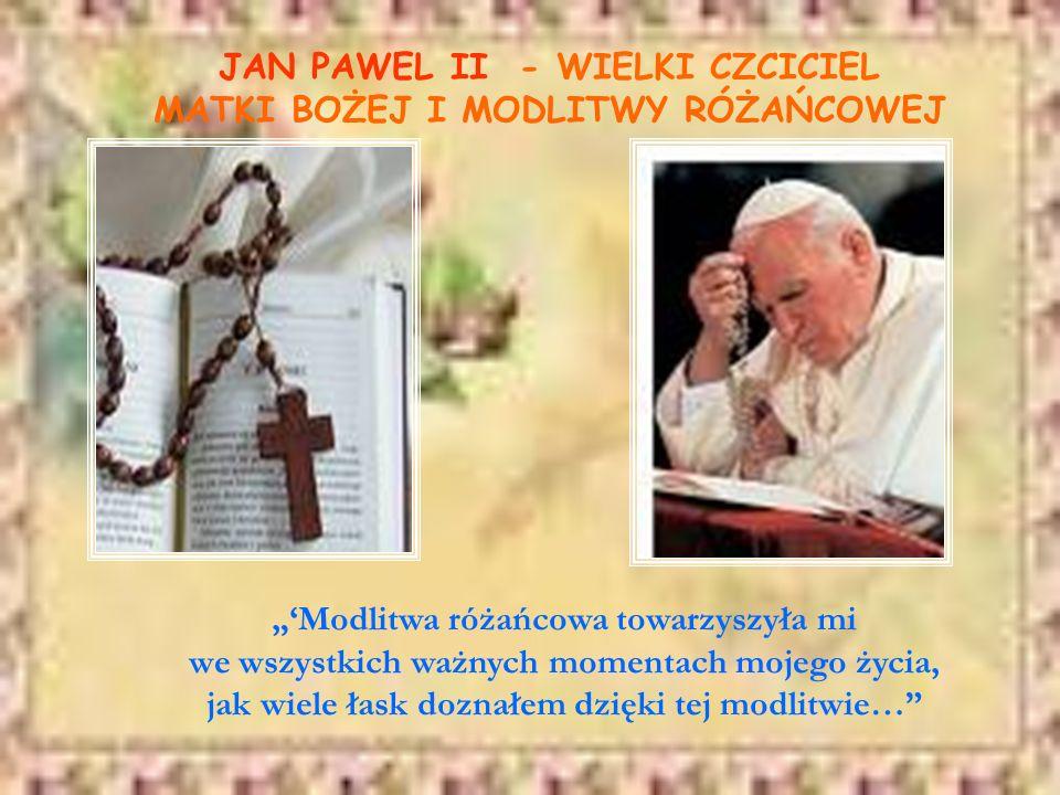 JAN PAWEL II - WIELKI CZCICIEL MATKI BOŻEJ I MODLITWY RÓŻAŃCOWEJ Modlitwa różańcowa towarzyszyła mi we wszystkich ważnych momentach mojego życia, jak