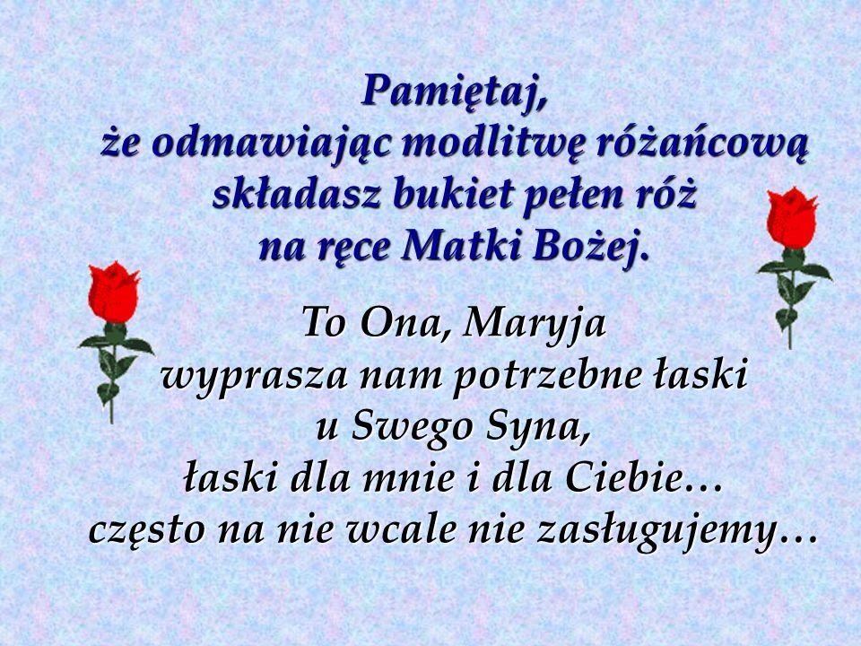 Pamiętaj, że odmawiając modlitwę różańcową składasz bukiet pełen róż na ręce Matki Bożej. To Ona, Maryja wyprasza nam potrzebne łaski u Swego Syna, ła