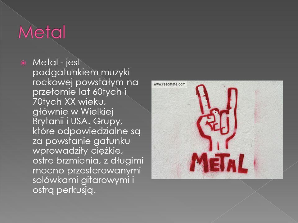 Metal - jest podgatunkiem muzyki rockowej powstałym na przełomie lat 60tych i 70tych XX wieku, głównie w Wielkiej Brytanii i USA.