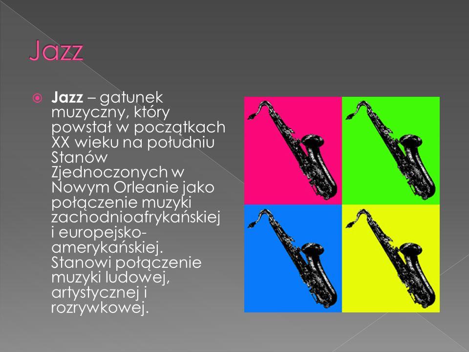 Jazz – gatunek muzyczny, który powstał w początkach XX wieku na południu Stanów Zjednoczonych w Nowym Orleanie jako połączenie muzyki zachodnioafrykańskiej i europejsko- amerykańskiej.