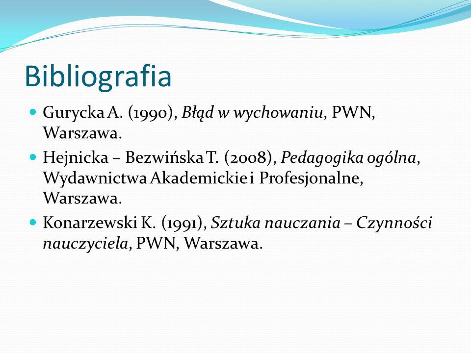 Bibliografia Gurycka A. (1990), Błąd w wychowaniu, PWN, Warszawa. Hejnicka – Bezwińska T. (2008), Pedagogika ogólna, Wydawnictwa Akademickie i Profesj