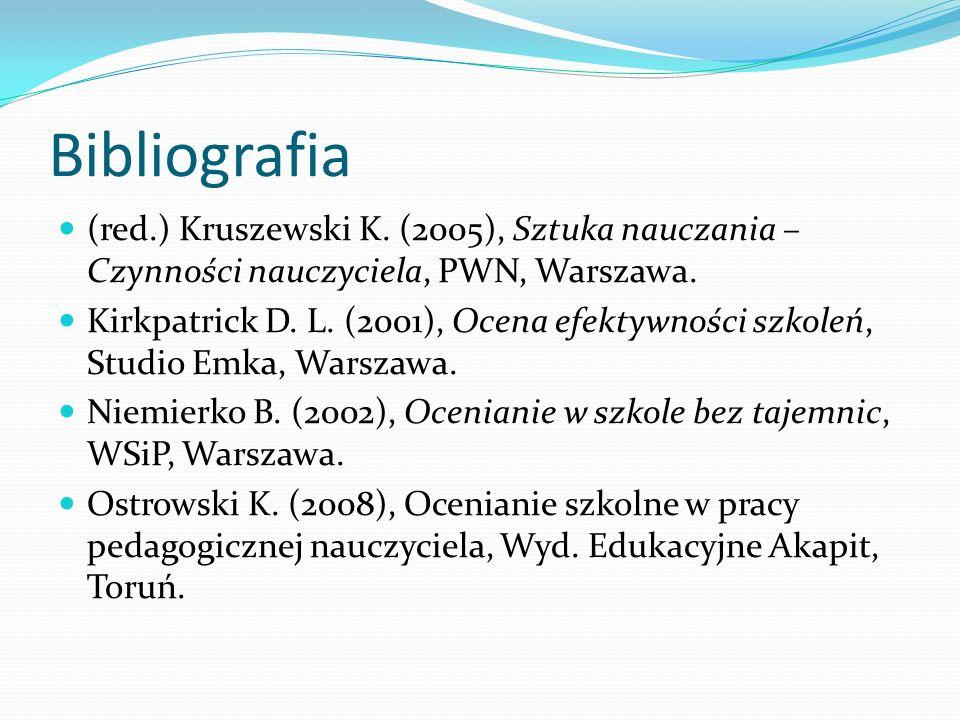 Bibliografia (red.) Kruszewski K. (2005), Sztuka nauczania – Czynności nauczyciela, PWN, Warszawa. Kirkpatrick D. L. (2001), Ocena efektywności szkole
