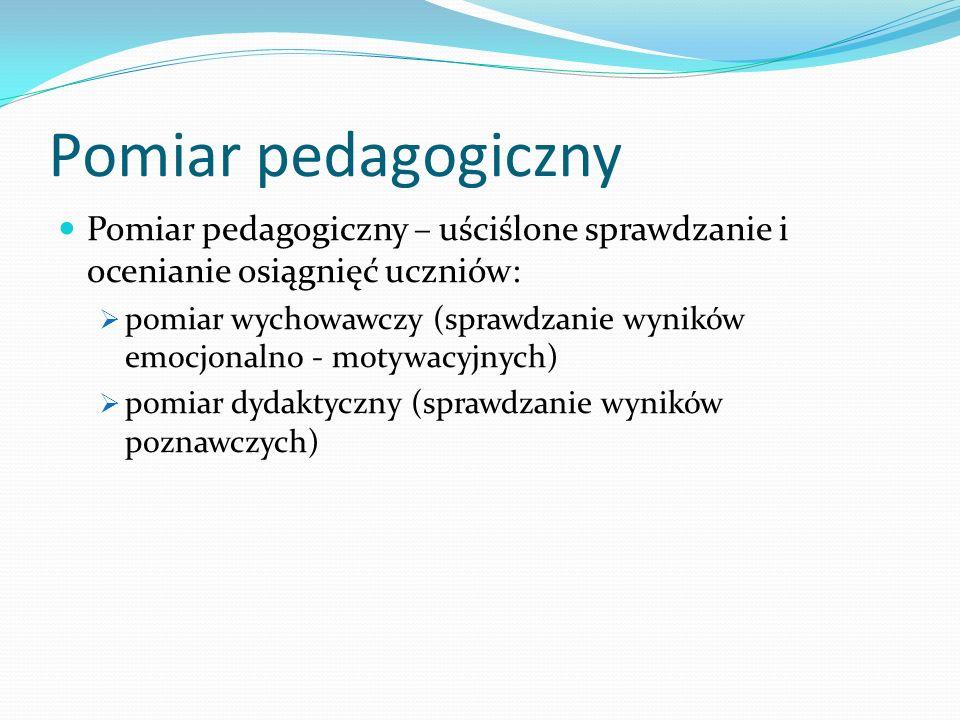 Pomiar pedagogiczny Pomiar pedagogiczny – uściślone sprawdzanie i ocenianie osiągnięć uczniów: pomiar wychowawczy (sprawdzanie wyników emocjonalno - m