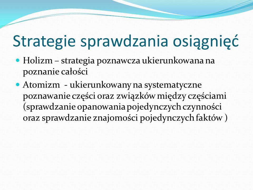 Strategie sprawdzania osiągnięć Holizm – strategia poznawcza ukierunkowana na poznanie całości Atomizm - ukierunkowany na systematyczne poznawanie czę