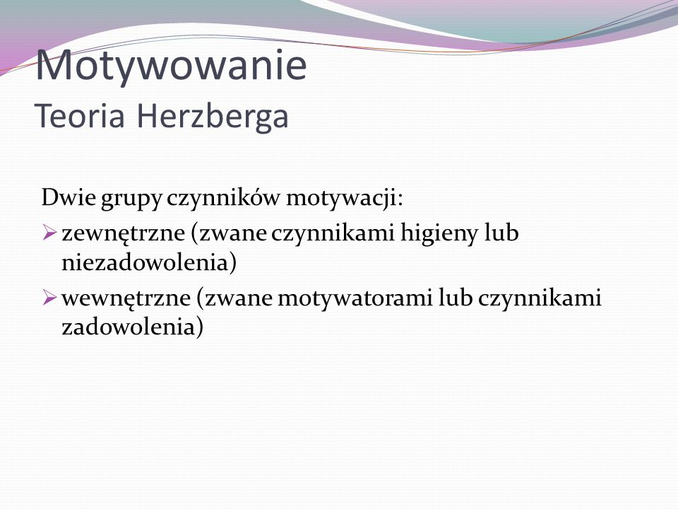Motywowanie Teoria Herzberga Dwie grupy czynników motywacji: zewnętrzne (zwane czynnikami higieny lub niezadowolenia) wewnętrzne (zwane motywatorami l