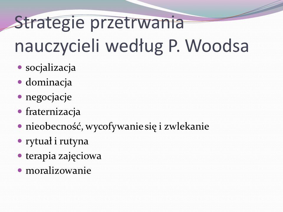 Strategie przetrwania nauczycieli według P. Woodsa socjalizacja dominacja negocjacje fraternizacja nieobecność, wycofywanie się i zwlekanie rytuał i r
