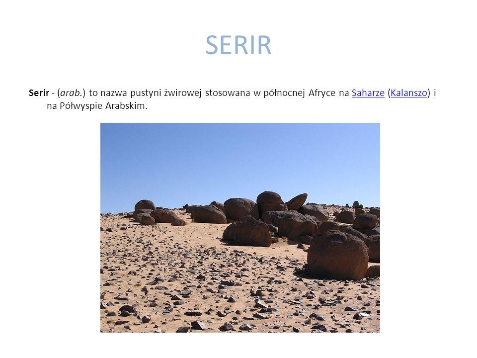 SERIR Serir - (arab.) to nazwa pustyni żwirowej stosowana w północnej Afryce na Saharze (Kalanszo) i na Półwyspie Arabskim.SaharzeKalanszo