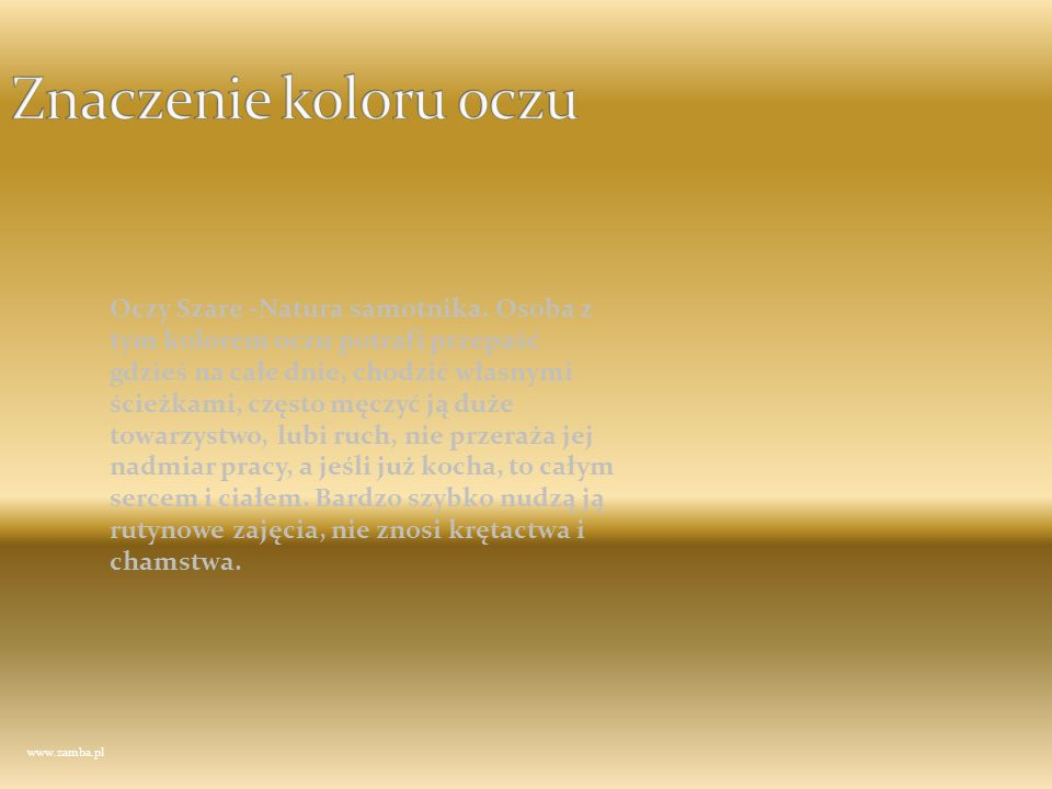 www.zamba.pl Oczy Szare -Natura samotnika. Osoba z tym kolorem oczu potrafi przepaść gdzieś na całe dnie, chodzić własnymi ścieżkami, często męczyć ją