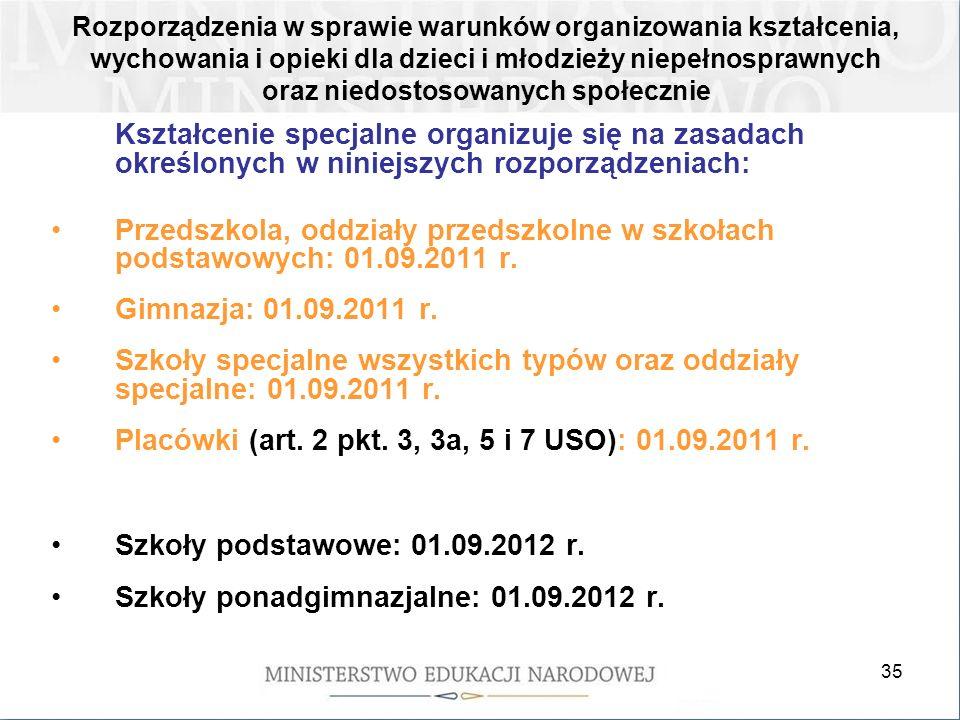 35 Kształcenie specjalne organizuje się na zasadach określonych w niniejszych rozporządzeniach: Przedszkola, oddziały przedszkolne w szkołach podstawowych: 01.09.2011 r.