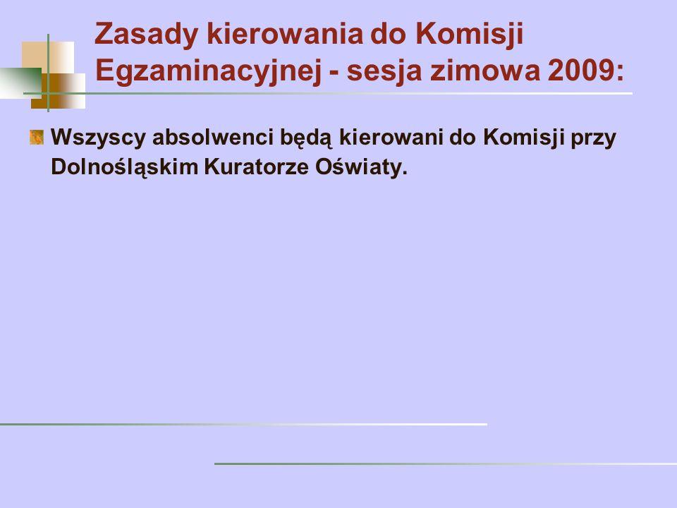 Zasady kierowania do Komisji Egzaminacyjnej - sesja zimowa 2009: Wszyscy absolwenci będą kierowani do Komisji przy Dolnośląskim Kuratorze Oświaty.