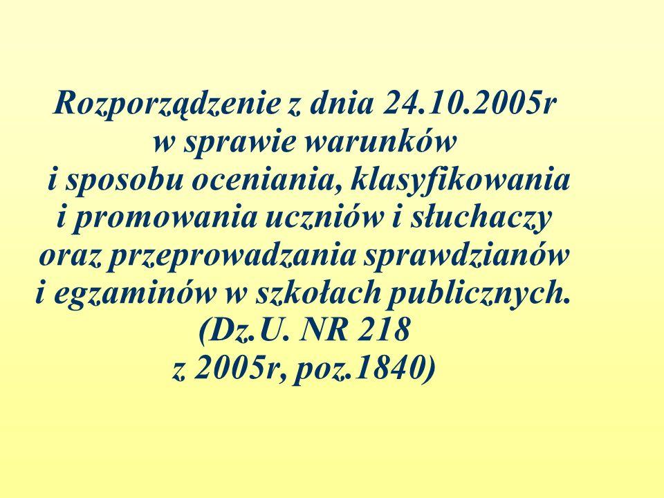 Rozporządzenie z dnia 24.10.2005r w sprawie warunków i sposobu oceniania, klasyfikowania i promowania uczniów i słuchaczy oraz przeprowadzania sprawdzianów i egzaminów w szkołach publicznych.