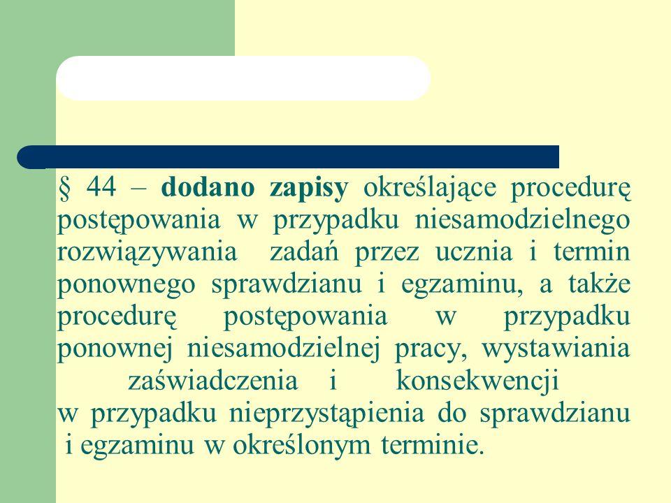 § 44 – dodano zapisy określające procedurę postępowania w przypadku niesamodzielnego rozwiązywania zadań przez ucznia i termin ponownego sprawdzianu i egzaminu, a także procedurę postępowania w przypadku ponownej niesamodzielnej pracy, wystawiania zaświadczeniaikonsekwencji w przypadku nieprzystąpienia do sprawdzianu i egzaminu w określonym terminie.