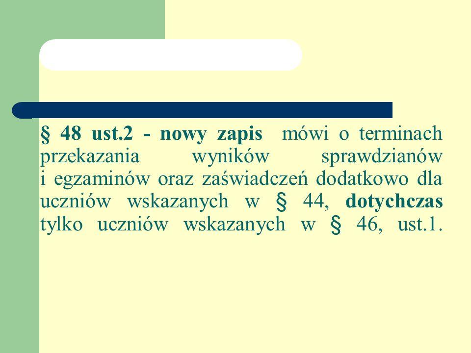 § 48 ust.2 - nowy zapis mówi o terminach przekazania wyników sprawdzianów i egzaminów oraz zaświadczeń dodatkowo dla uczniów wskazanych w § 44, dotychczas tylko uczniów wskazanych w § 46, ust.1.