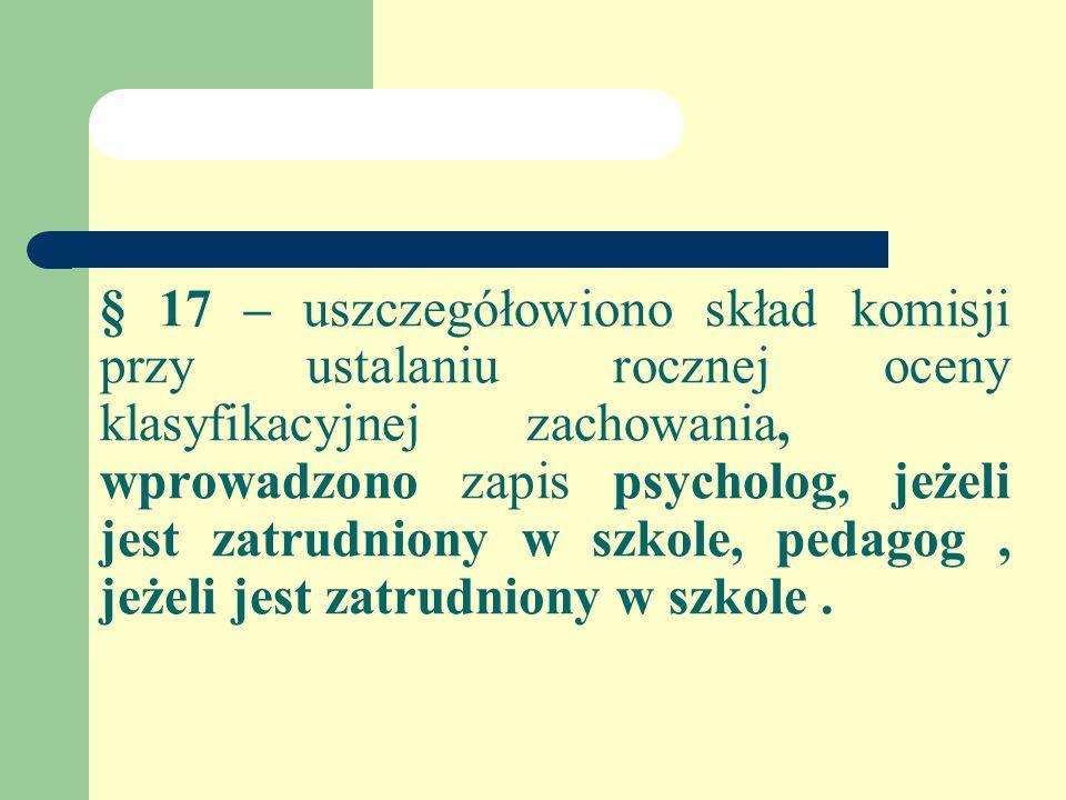§ 17 – uszczegółowiono skład komisji przy ustalaniu rocznej oceny klasyfikacyjnejzachowania, wprowadzono zapis psycholog, jeżeli jest zatrudniony w szkole, pedagog, jeżeli jest zatrudniony w szkole.