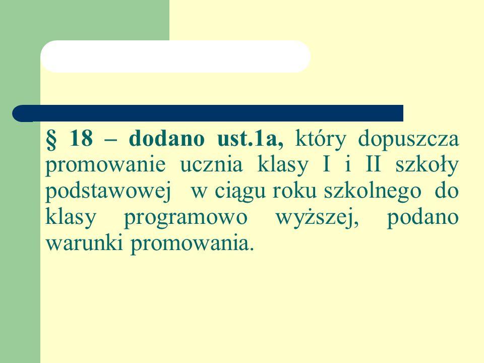§ 18 – dodano ust.1a, który dopuszcza promowanie ucznia klasy I i II szkoły podstawowejw ciągu roku szkolnego do klasy programowo wyższej, podano warunki promowania.