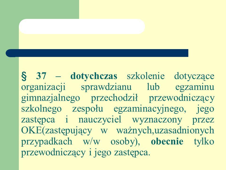 § 37 – dotychczas szkolenie dotyczące organizacji sprawdzianu lub egzaminu gimnazjalnego przechodził przewodniczący szkolnego zespołu egzaminacyjnego, jego zastępca i nauczyciel wyznaczony przez OKE(zastępujący w ważnych,uzasadnionych przypadkach w/w osoby), obecnie tylko przewodniczący i jego zastępca.