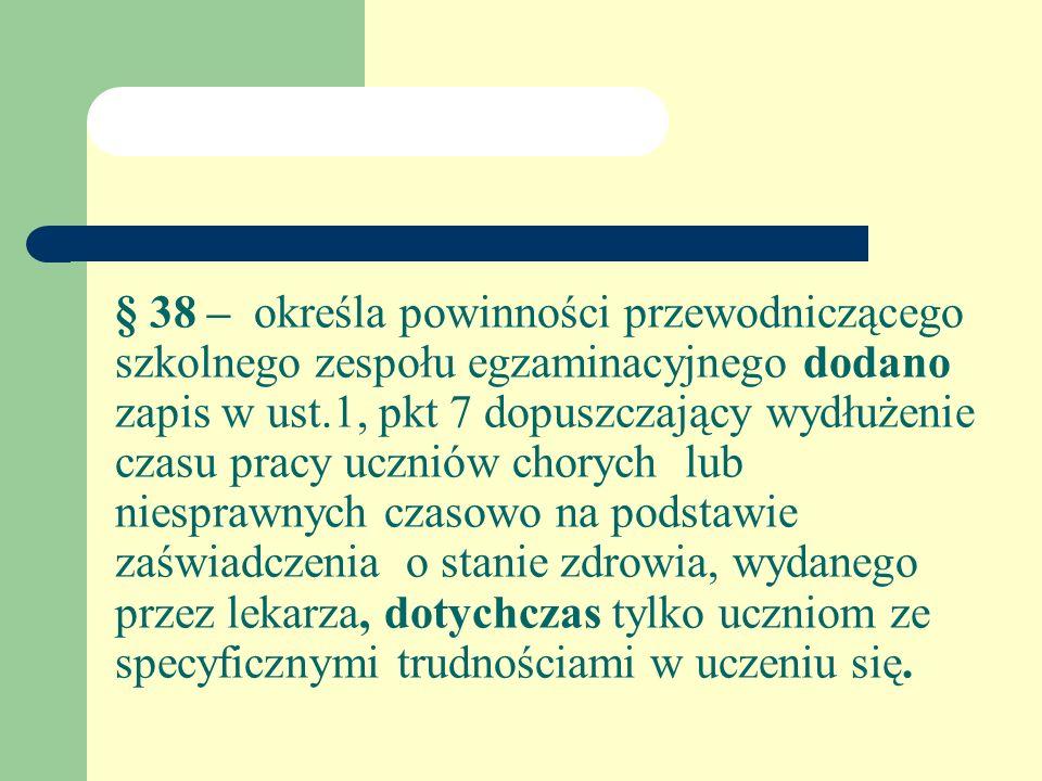 § 38 – określa powinności przewodniczącego szkolnego zespołu egzaminacyjnego dodano zapis w ust.1, pkt 7 dopuszczający wydłużenie czasu pracy uczniów chorych lub niesprawnych czasowo na podstawie zaświadczenia o stanie zdrowia, wydanego przez lekarza, dotychczas tylko uczniom ze specyficznymi trudnościami w uczeniu się.
