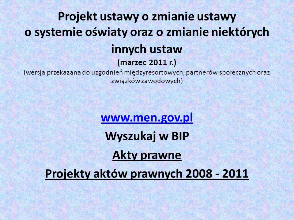 Projekt ustawy o zmianie ustawy o systemie oświaty oraz o zmianie niektórych innych ustaw (marzec 2011 r.) (wersja przekazana do uzgodnień międzyresortowych, partnerów społecznych oraz związków zawodowych) www.men.gov.pl Wyszukaj w BIP Akty prawne Projekty aktów prawnych 2008 - 2011