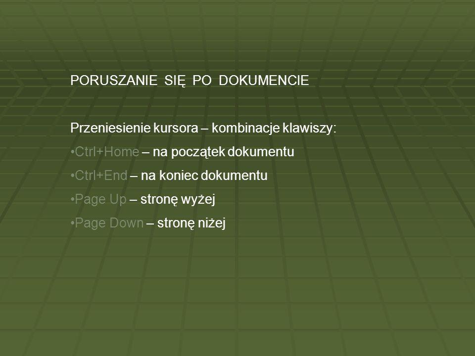 PORUSZANIE SIĘ PO DOKUMENCIE Przeniesienie kursora – kombinacje klawiszy: Ctrl+Home – na początek dokumentu Ctrl+End – na koniec dokumentu Page Up – s