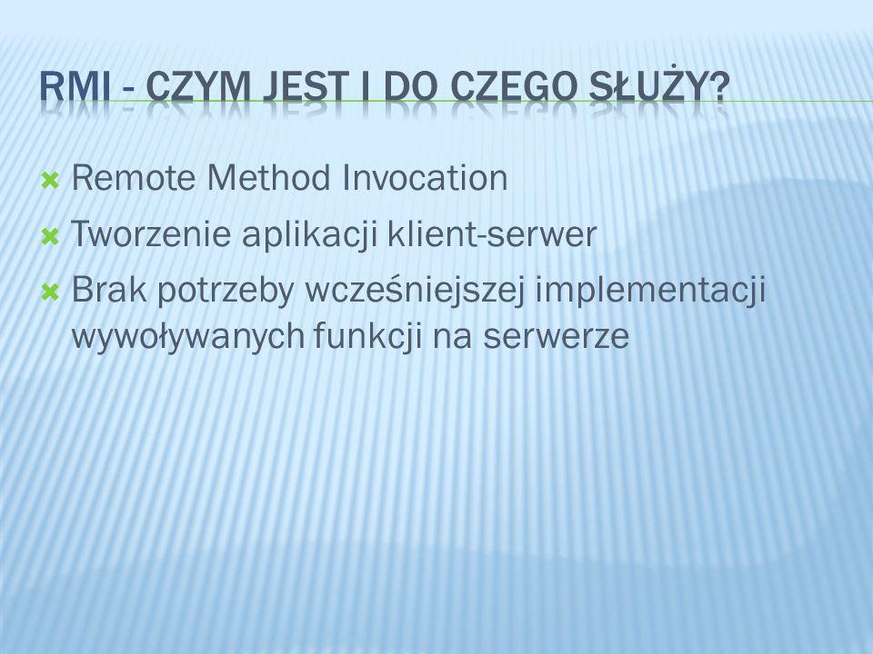 Remote Method Invocation Tworzenie aplikacji klient-serwer Brak potrzeby wcześniejszej implementacji wywoływanych funkcji na serwerze