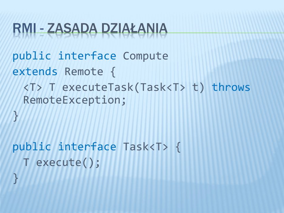 public interface Compute extends Remote { T executeTask(Task t) throws RemoteException; } public interface Task { T execute(); }