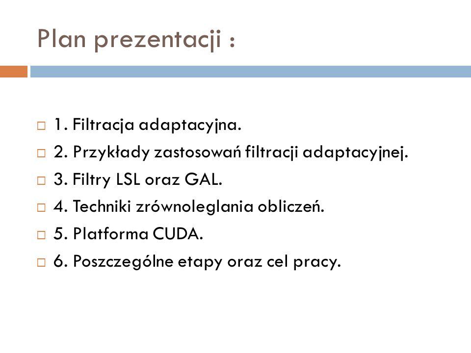 Plan prezentacji : 1. Filtracja adaptacyjna. 2. Przykłady zastosowań filtracji adaptacyjnej. 3. Filtry LSL oraz GAL. 4. Techniki zrównoleglania oblicz