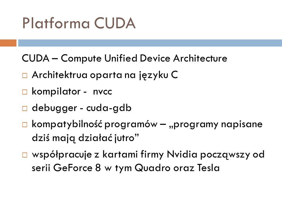 Platforma CUDA CUDA – Compute Unified Device Architecture Architektrua oparta na języku C kompilator - nvcc debugger - cuda-gdb kompatybilność program