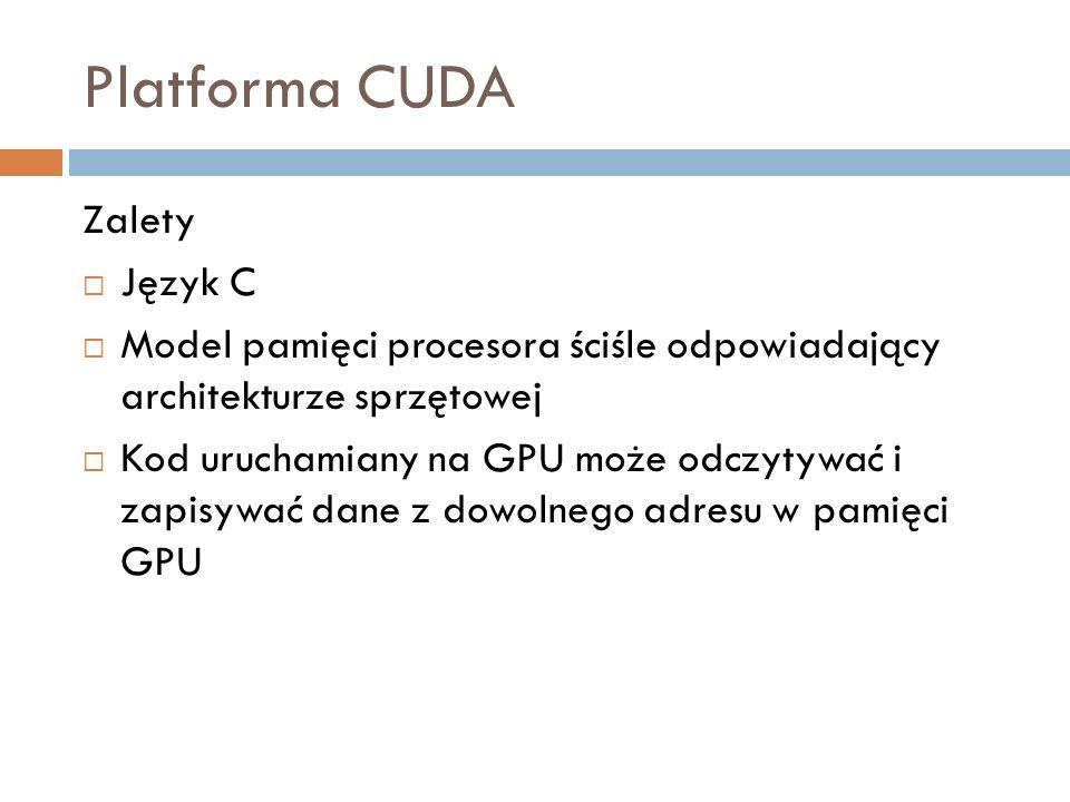 Platforma CUDA Zalety Język C Model pamięci procesora ściśle odpowiadający architekturze sprzętowej Kod uruchamiany na GPU może odczytywać i zapisywać