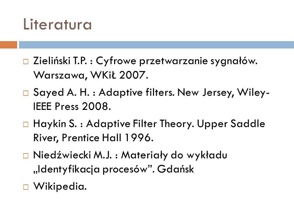 Literatura Zieliński T.P. : Cyfrowe przetwarzanie sygnałów. Warszawa, WKiŁ 2007. Sayed A. H. : Adaptive filters. New Jersey, Wiley- IEEE Press 2008. H