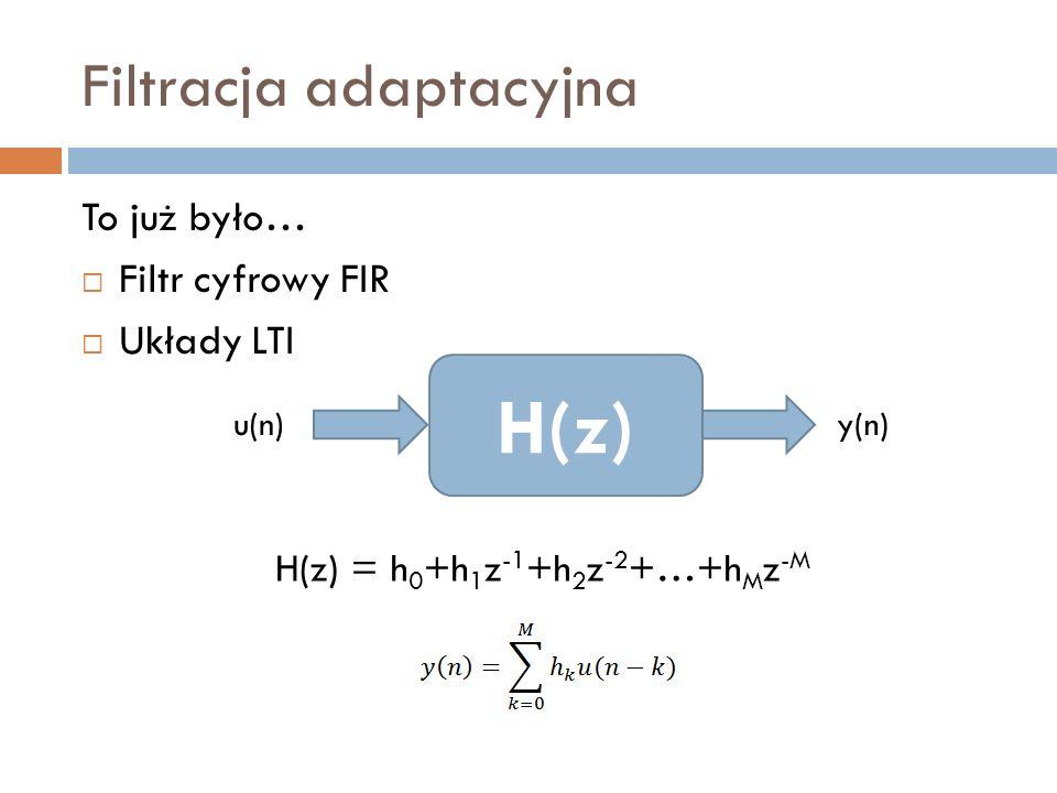 Filtracja adaptacyjna To już było… Filtr cyfrowy FIR Układy LTI H(z) u(n)y(n) H(z) = h 0 +h 1 z -1 +h 2 z -2 +…+h M z -M