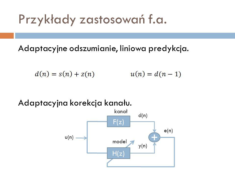 Przykłady zastosowań f.a. Adaptacyjne odszumianie, liniowa predykcja. Adaptacyjna korekcja kanału. kanał F(z) H(z) + u(n) d(n) e(n) y(n) model