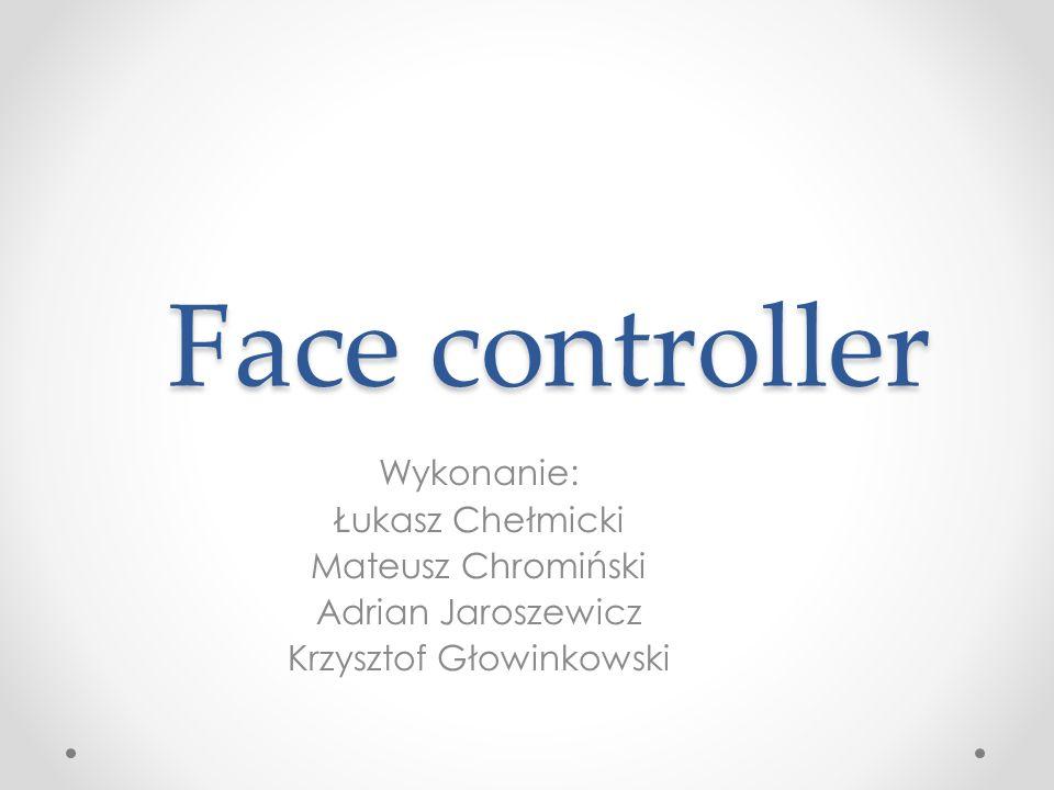 Face controller Wykonanie: Łukasz Chełmicki Mateusz Chromiński Adrian Jaroszewicz Krzysztof Głowinkowski