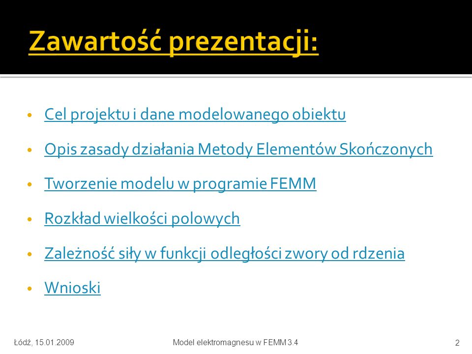 Cel projektu i dane modelowanego obiektu Opis zasady działania Metody Elementów Skończonych Tworzenie modelu w programie FEMM Rozkład wielkości polowych Zależność siły w funkcji odległości zwory od rdzenia Wnioski Łódź, 15.01.2009Model elektromagnesu w FEMM 3.4 2
