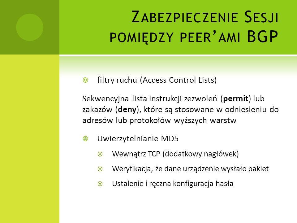 Z ABEZPIECZENIE S ESJI POMIĘDZY PEER AMI BGP filtry ruchu (Access Control Lists) Sekwencyjna lista instrukcji zezwoleń (permit) lub zakazów (deny), które są stosowane w odniesieniu do adresów lub protokołów wyższych warstw Uwierzytelnianie MD5 Wewnątrz TCP (dodatkowy nagłówek) Weryfikacja, że dane urządzenie wysłało pakiet Ustalenie i ręczna konfiguracja hasła