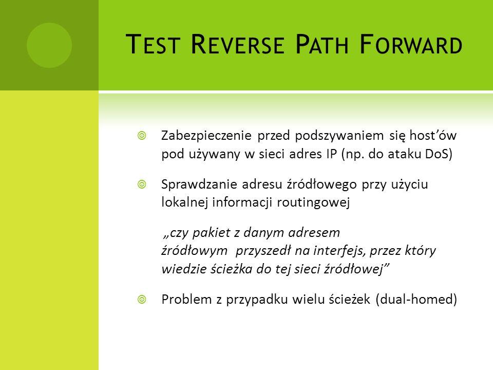 T EST R EVERSE P ATH F ORWARD Zabezpieczenie przed podszywaniem się hostów pod używany w sieci adres IP (np.