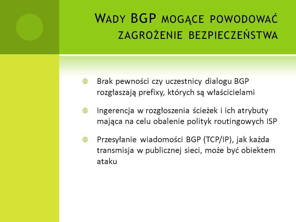 R OZGŁASZANIE NIEWŁAŚCIWYCH PREFIXÓW Router może być skonfigurowany tak by rozgłaszać jakikolwiek prefix Jeśli choć jeden router sąsiadujący (pod względem sesji BGP) nie odrzuci nieprawidłowych rozgłoszeń, dostępność prefixu przez wrogi AS może się łatwo propagować Rozgłaszanie nieużytych przestrzeni adresowych (Bogon IP/Dark IP/Private IP) lub przynależnych do innych AS – Prefix Hijacking Longest prefix match rule