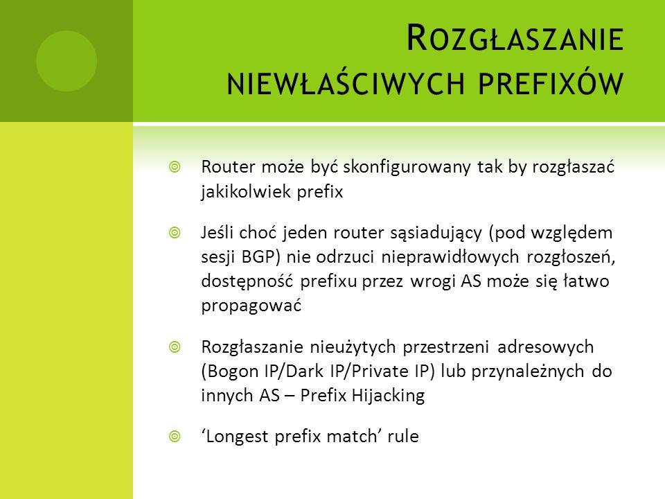 R OZGŁASZANIE NIEWŁAŚCIWYCH ŚCIEŻEK Router może być skonfigurowany tak by wysyłać nieprawidłowe rozgłoszenia Zmodyfikowane atrybuty korzystniejsze / gorsze – za ich pomocą można umiejętnie skierować ruch na ścieżkę oczekiwaną przez stronę atakującą.