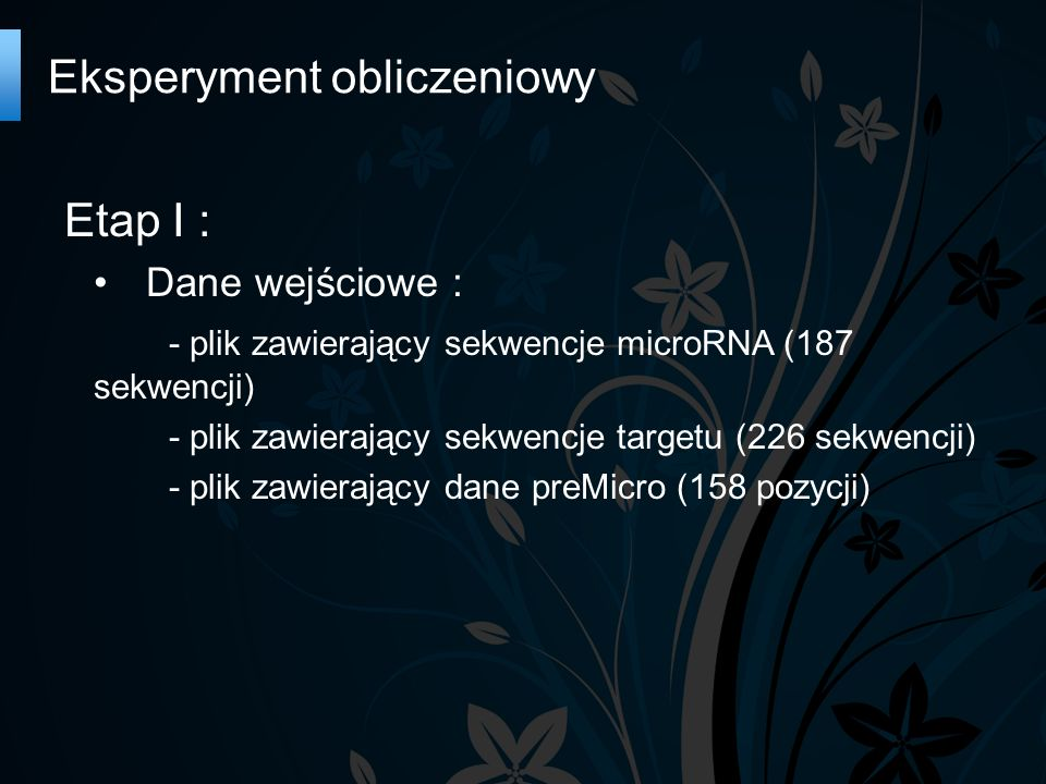Etap I : Dane wejściowe : - plik zawierający sekwencje microRNA (187 sekwencji) - plik zawierający sekwencje targetu (226 sekwencji) - plik zawierający dane preMicro (158 pozycji) Eksperyment obliczeniowy