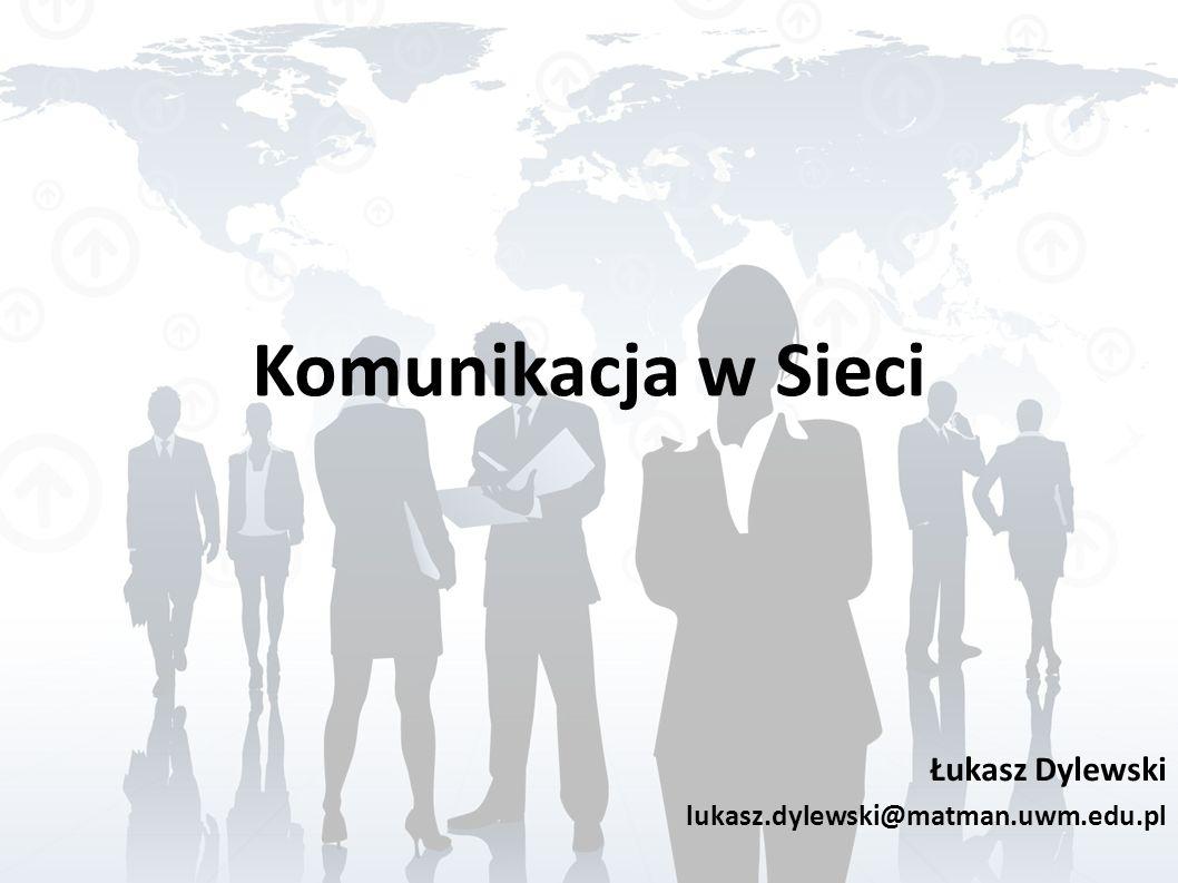 Komunikacja w Sieci Łukasz Dylewski lukasz.dylewski@matman.uwm.edu.pl