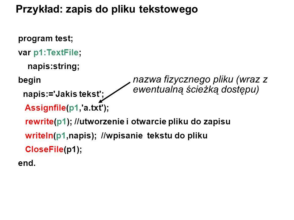 program test; var p1:TextFile; napis:string; begin napis:= Jakis tekst ; Assignfile(p1, a.txt ); rewrite(p1); //utworzenie i otwarcie pliku do zapisu writeln(p1,napis); //wpisanie tekstu do pliku CloseFile(p1); end.