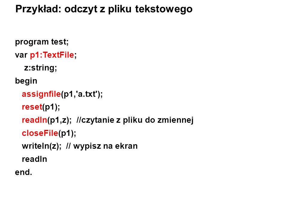 program test; var p1:TextFile; z:string; begin assignfile(p1, a.txt ); reset(p1); readln(p1,z); //czytanie z pliku do zmiennej closeFile(p1); writeln(z); // wypisz na ekran readln end.